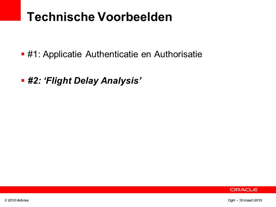 OgH – 30 maart 2010 Technische Voorbeelden © 2010 iAdvise  #1: Applicatie Authenticatie en Authorisatie  #2: 'Flight Delay Analysis'