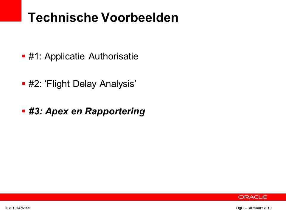 OgH – 30 maart 2010 Technische Voorbeelden © 2010 iAdvise  #1: Applicatie Authorisatie  #2: 'Flight Delay Analysis'  #3: Apex en Rapportering