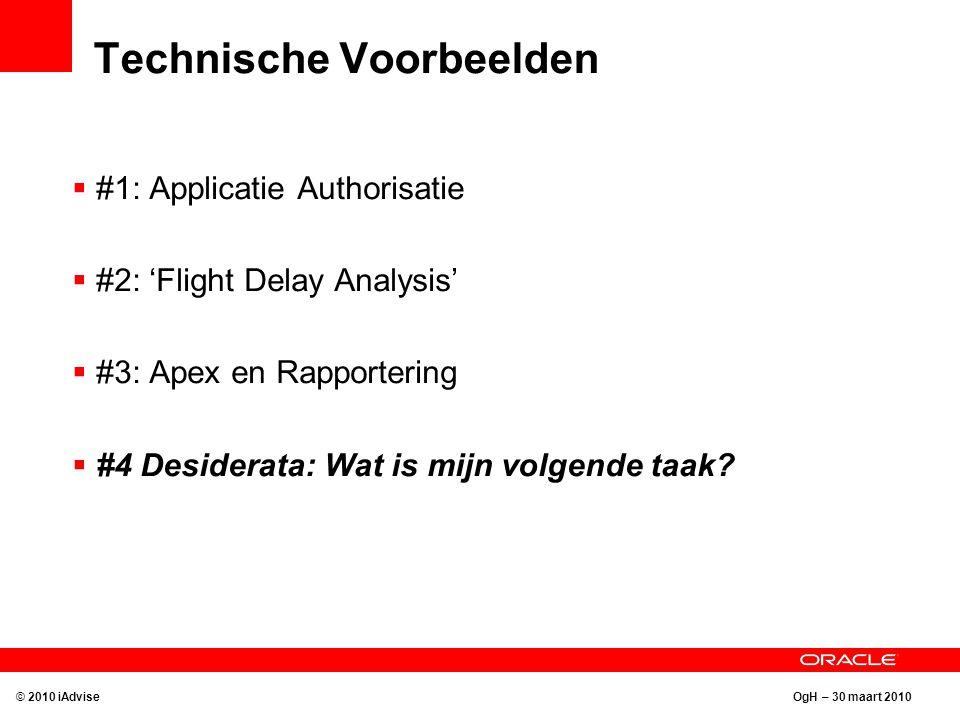 OgH – 30 maart 2010 Technische Voorbeelden © 2010 iAdvise  #1: Applicatie Authorisatie  #2: 'Flight Delay Analysis'  #3: Apex en Rapportering  #4 Desiderata: Wat is mijn volgende taak?