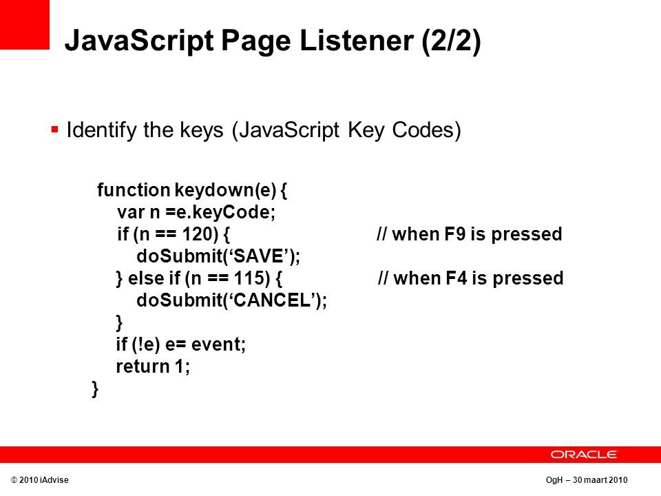 OgH – 30 maart 2010 JavaScript Page Listener (2/2)  Identify the keys (JavaScript Key Codes) function keydown(e) { var n =e.keyCode; if (n == 120) { // when F9 is pressed doSubmit('SAVE'); } else if (n == 115) { // when F4 is pressed doSubmit('CANCEL'); } if (!e) e= event; return 1; } © 2010 iAdvise