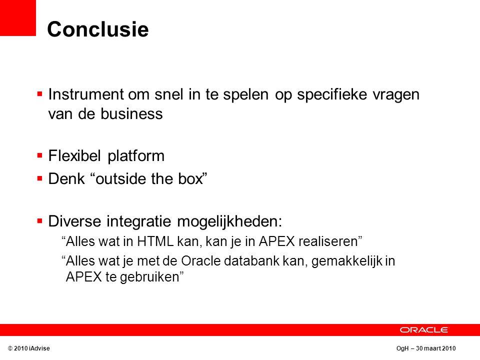 OgH – 30 maart 2010 Conclusie  Instrument om snel in te spelen op specifieke vragen van de business  Flexibel platform  Denk outside the box  Diverse integratie mogelijkheden: Alles wat in HTML kan, kan je in APEX realiseren Alles wat je met de Oracle databank kan, gemakkelijk in APEX te gebruiken © 2010 iAdvise