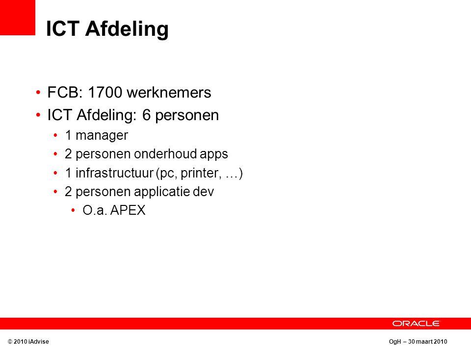 OgH – 30 maart 2010 ICT Afdeling FCB: 1700 werknemers ICT Afdeling: 6 personen 1 manager 2 personen onderhoud apps 1 infrastructuur (pc, printer, …) 2