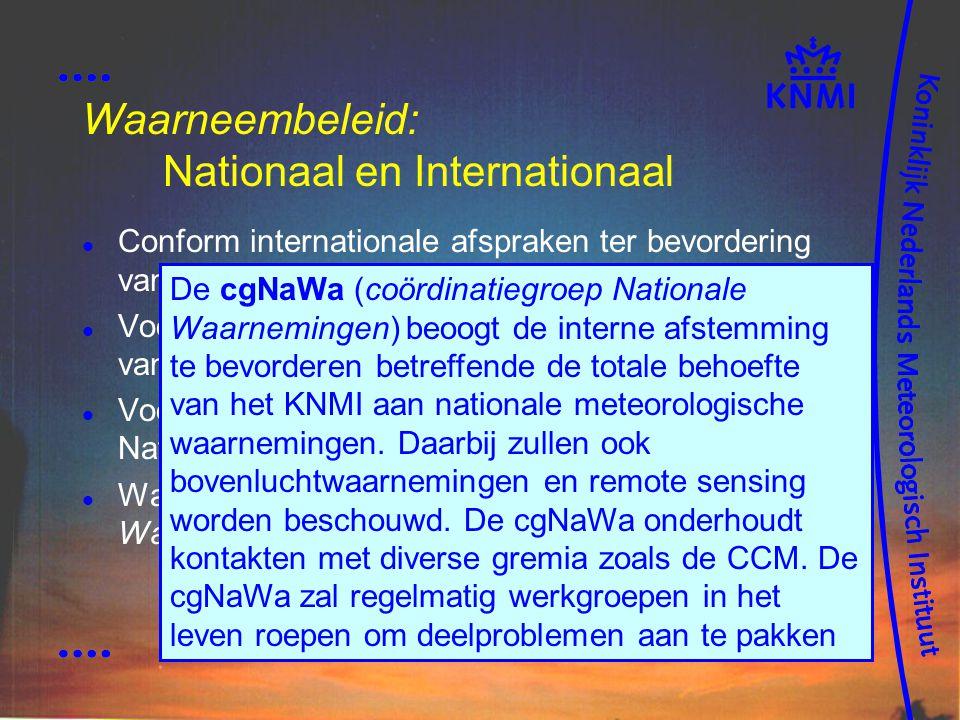 Waarneembeleid: Nationaal en Internationaal Conform internationale afspraken ter bevordering van uniforme metingen (WMO, CIMO) Voor synoptische meteorologie gecoördineerd vanuit CCM (KNMI, KLu, KM, KL) Voor overige sectoren vanuit Coördinatiegroep Nationale Waarnemingen (KNMI) Waarneemtechnieken conform KNMI Handboek Waarnemingen De cgNaWa (coördinatiegroep Nationale Waarnemingen) beoogt de interne afstemming te bevorderen betreffende de totale behoefte van het KNMI aan nationale meteorologische waarnemingen.
