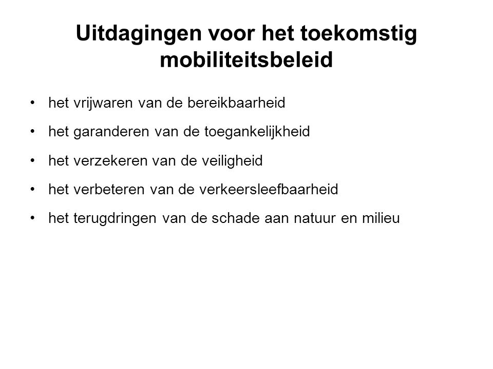 Uitdagingen voor het toekomstig mobiliteitsbeleid het vrijwaren van de bereikbaarheid het garanderen van de toegankelijkheid het verzekeren van de veiligheid het verbeteren van de verkeersleefbaarheid het terugdringen van de schade aan natuur en milieu