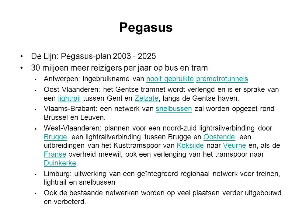 Pegasus De Lijn: Pegasus-plan 2003 - 2025 30 miljoen meer reizigers per jaar op bus en tram  Antwerpen: ingebruikname van nooit gebruikte premetrotunnelsnooit gebruiktepremetrotunnels  Oost-Vlaanderen: het Gentse tramnet wordt verlengd en is er sprake van een lightrail tussen Gent en Zelzate, langs de Gentse haven.lightrailZelzate  Vlaams-Brabant: een netwerk van snelbussen zal worden opgezet rond Brussel en Leuven.snelbussen  West-Vlaanderen: plannen voor een noord-zuid lightrailverbinding door Brugge, een lightrailverbinding tussen Brugge en Oostende, een uitbreidingen van het Kusttramspoor van Koksijde naar Veurne en, als de Franse overheid meewil, ook een verlenging van het tramspoor naar Duinkerke.