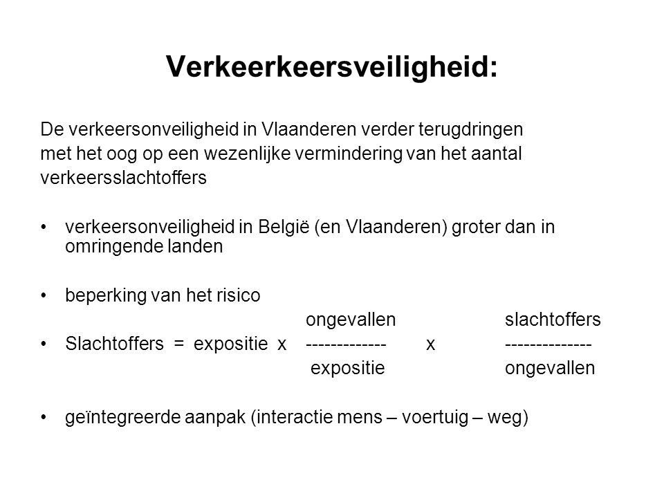 Verkeerkeersveiligheid: De verkeersonveiligheid in Vlaanderen verder terugdringen met het oog op een wezenlijke vermindering van het aantal verkeersslachtoffers verkeersonveiligheid in België (en Vlaanderen) groter dan in omringende landen beperking van het risico ongevallenslachtoffers Slachtoffers = expositie x ------------- x -------------- expositieongevallen geïntegreerde aanpak (interactie mens – voertuig – weg)