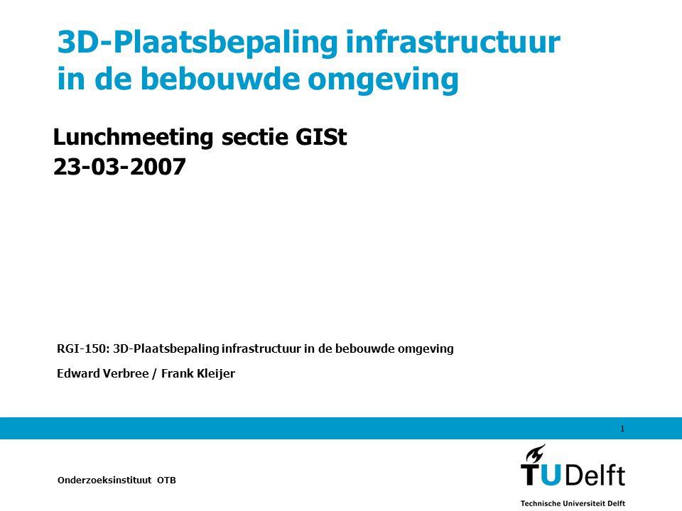 Onderzoeksinstituut OTB 1 3D-Plaatsbepaling infrastructuur in de bebouwde omgeving Lunchmeeting sectie GISt 23-03-2007 RGI-150: 3D-Plaatsbepaling infrastructuur in de bebouwde omgeving Edward Verbree / Frank Kleijer