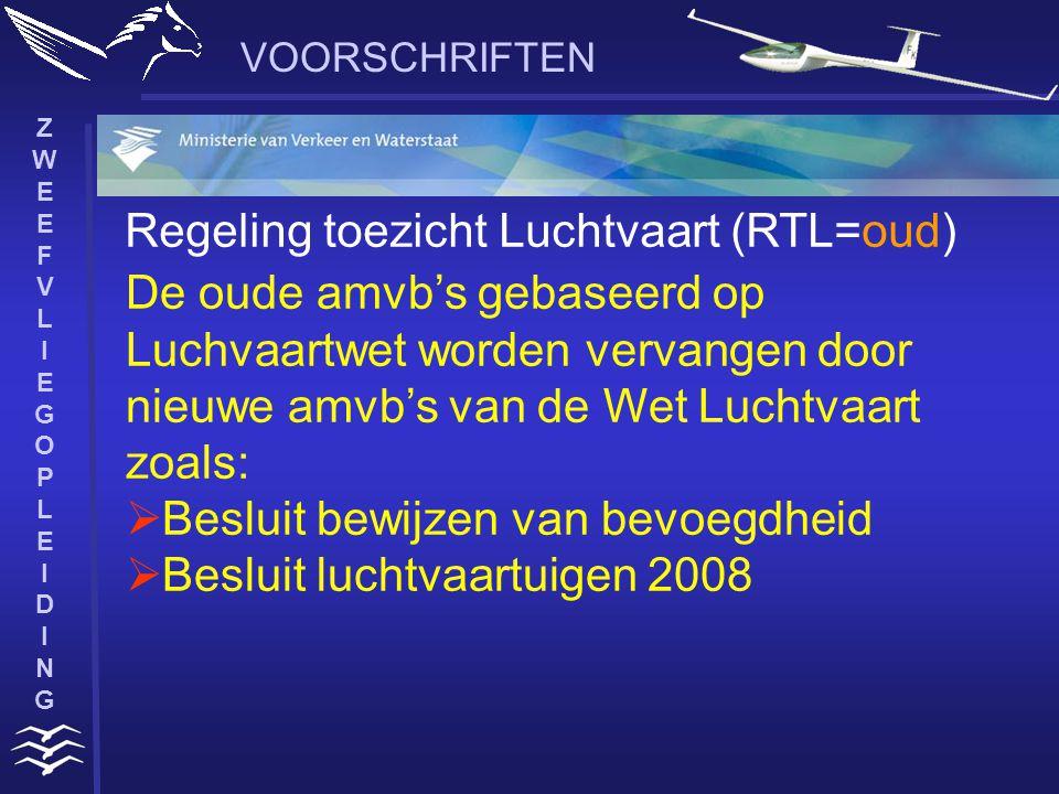 ZWEEFVLIEGOPLEIDINGZWEEFVLIEGOPLEIDING VOORSCHRIFTEN Regeling toezicht Luchtvaart (RTL=oud) De oude amvb's gebaseerd op Luchvaartwet worden vervangen door nieuwe amvb's van de Wet Luchtvaart zoals:  Besluit bewijzen van bevoegdheid  Besluit luchtvaartuigen 2008