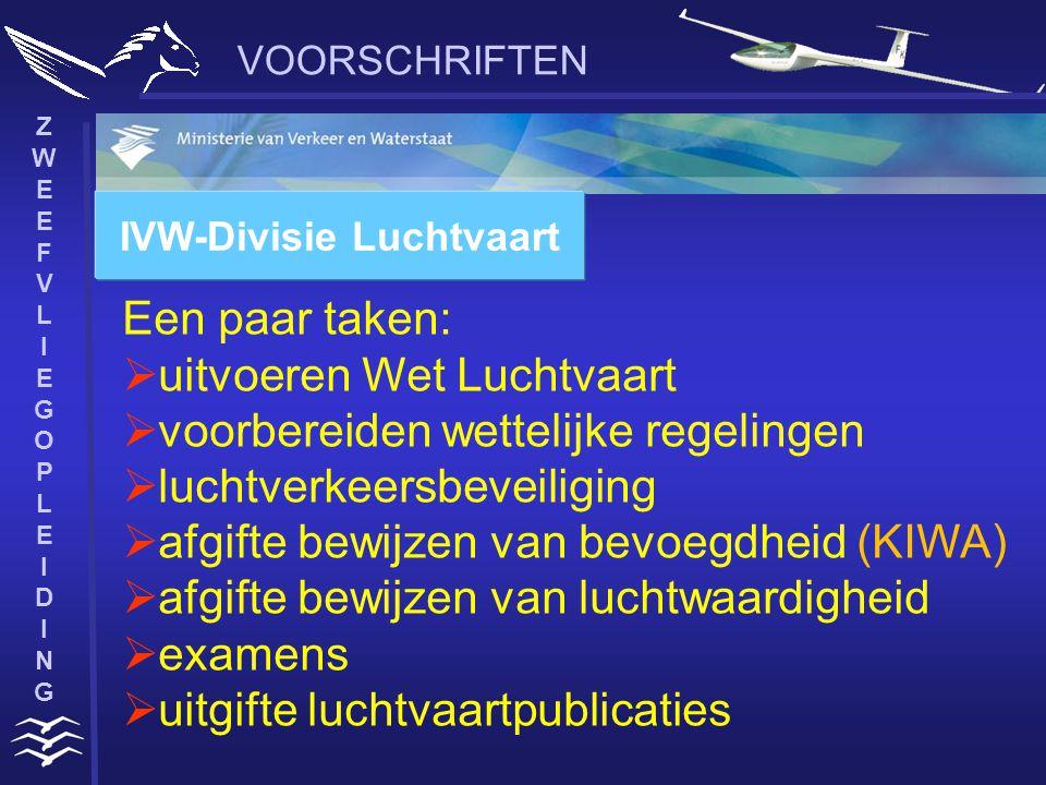 ZWEEFVLIEGOPLEIDINGZWEEFVLIEGOPLEIDING VOORSCHRIFTEN IVW-Divisie Luchtvaart Een paar taken:  uitvoeren Wet Luchtvaart  voorbereiden wettelijke regelingen  luchtverkeersbeveiliging  afgifte bewijzen van bevoegdheid (KIWA)  afgifte bewijzen van luchtwaardigheid  examens  uitgifte luchtvaartpublicaties