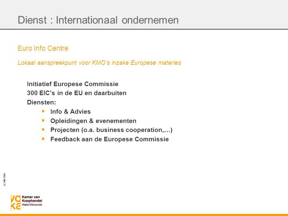 Voka titel 27 Euro Info Centre Lokaal aanspreekpunt voor KMO's inzake Europese materies Initiatief Europese Commissie 300 EIC's in de EU en daarbuiten Diensten:  Info & Advies  Opleidingen & evenementen  Projecten (o.a.