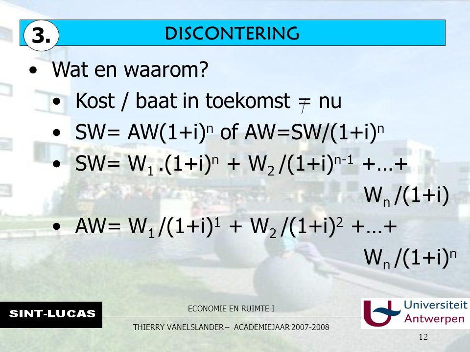 ECONOMIE EN RUIMTE I THIERRY VANELSLANDER – ACADEMIEJAAR 2007-2008 12 Wat en waarom? Kost / baat in toekomst = nu SW= AW(1+i) n of AW=SW/(1+i) n SW= W