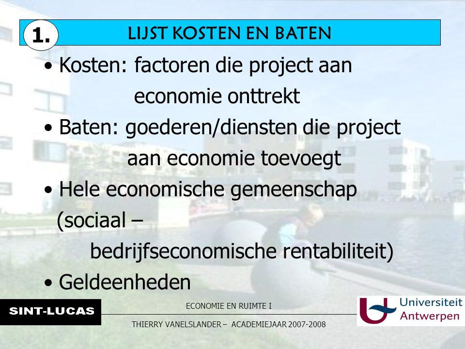 ECONOMIE EN RUIMTE I THIERRY VANELSLANDER – ACADEMIEJAAR 2007-2008 LIJST KOSTEN EN BATEN Kosten: factoren die project aan economie onttrekt Baten: goe