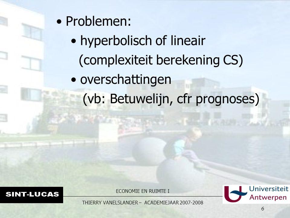 ECONOMIE EN RUIMTE I THIERRY VANELSLANDER – ACADEMIEJAAR 2007-2008 6 Problemen: hyperbolisch of lineair (complexiteit berekening CS) overschattingen (vb: Betuwelijn, cfr prognoses)