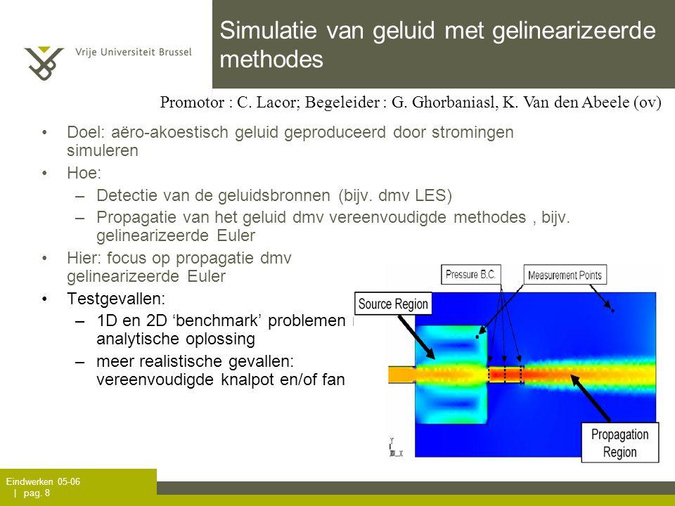 Eindwerken 05-06 | pag. 8 Simulatie van geluid met gelinearizeerde methodes Doel: aëro-akoestisch geluid geproduceerd door stromingen simuleren Hoe: –