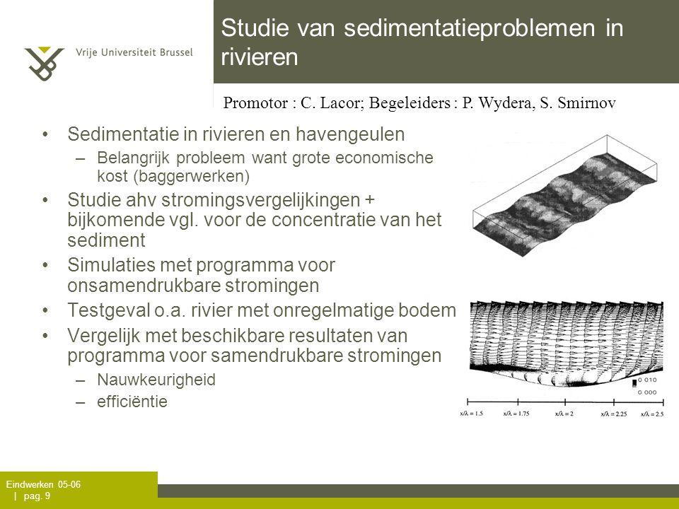Eindwerken 05-06 | pag. 9 Studie van sedimentatieproblemen in rivieren Sedimentatie in rivieren en havengeulen –Belangrijk probleem want grote economi