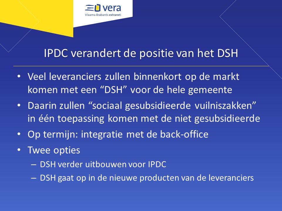 IPDC verandert de positie van het DSH Veel leveranciers zullen binnenkort op de markt komen met een DSH voor de hele gemeente Daarin zullen sociaal gesubsidieerde vuilniszakken in één toepassing komen met de niet gesubsidieerde Op termijn: integratie met de back-office Twee opties – DSH verder uitbouwen voor IPDC – DSH gaat op in de nieuwe producten van de leveranciers