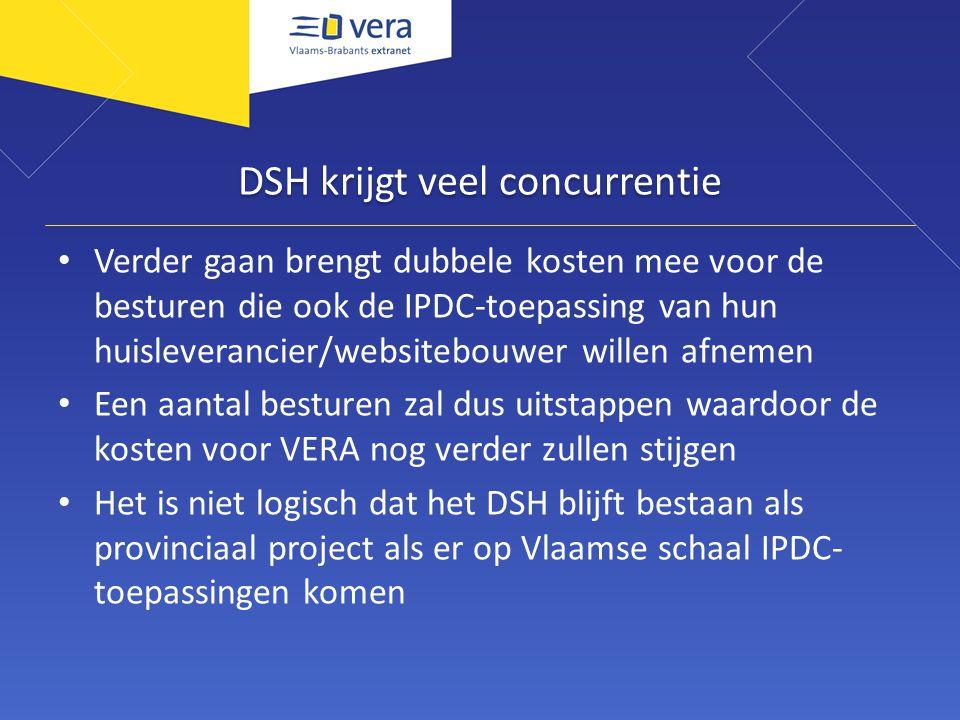 DSH krijgt veel concurrentie Verder gaan brengt dubbele kosten mee voor de besturen die ook de IPDC-toepassing van hun huisleverancier/websitebouwer willen afnemen Een aantal besturen zal dus uitstappen waardoor de kosten voor VERA nog verder zullen stijgen Het is niet logisch dat het DSH blijft bestaan als provinciaal project als er op Vlaamse schaal IPDC- toepassingen komen