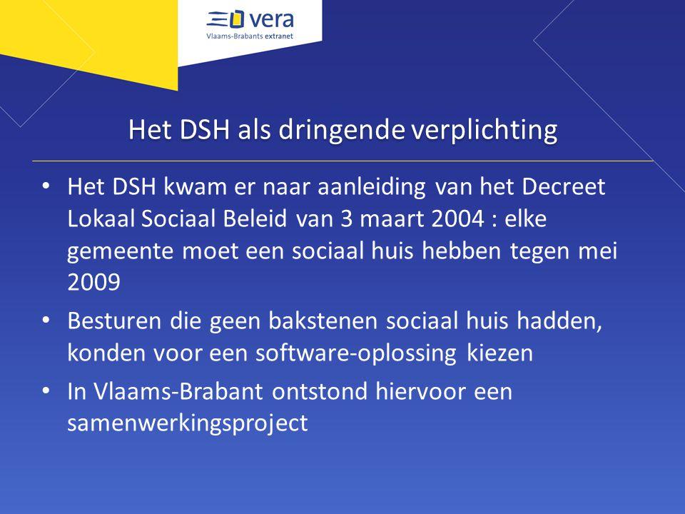 Het DSH als dringende verplichting Het DSH kwam er naar aanleiding van het Decreet Lokaal Sociaal Beleid van 3 maart 2004 : elke gemeente moet een sociaal huis hebben tegen mei 2009 Besturen die geen bakstenen sociaal huis hadden, konden voor een software-oplossing kiezen In Vlaams-Brabant ontstond hiervoor een samenwerkingsproject