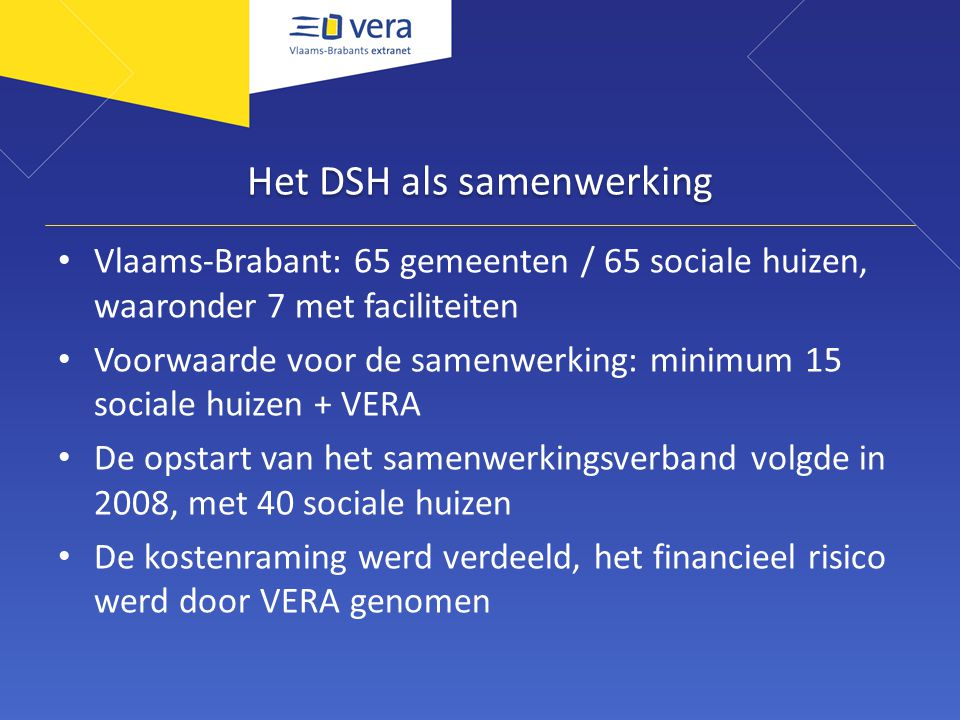 Het DSH als samenwerking Vlaams-Brabant: 65 gemeenten / 65 sociale huizen, waaronder 7 met faciliteiten Voorwaarde voor de samenwerking: minimum 15 sociale huizen + VERA De opstart van het samenwerkingsverband volgde in 2008, met 40 sociale huizen De kostenraming werd verdeeld, het financieel risico werd door VERA genomen
