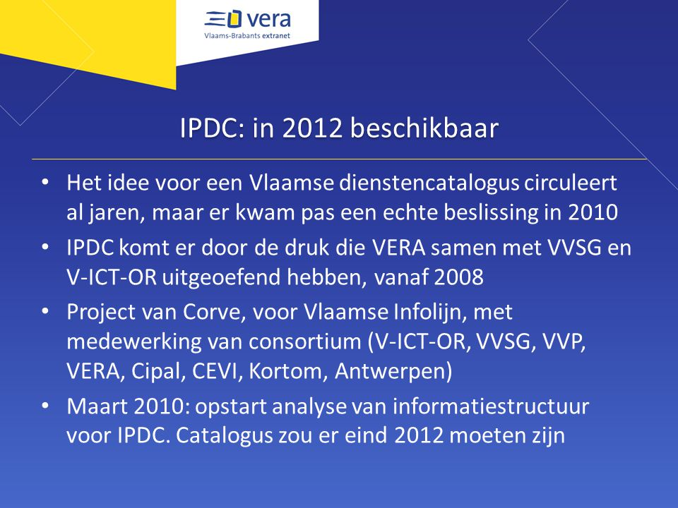 IPDC: in 2012 beschikbaar Het idee voor een Vlaamse dienstencatalogus circuleert al jaren, maar er kwam pas een echte beslissing in 2010 IPDC komt er door de druk die VERA samen met VVSG en V-ICT-OR uitgeoefend hebben, vanaf 2008 Project van Corve, voor Vlaamse Infolijn, met medewerking van consortium (V-ICT-OR, VVSG, VVP, VERA, Cipal, CEVI, Kortom, Antwerpen) Maart 2010: opstart analyse van informatiestructuur voor IPDC.