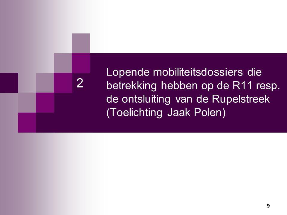 9 Lopende mobiliteitsdossiers die betrekking hebben op de R11 resp. de ontsluiting van de Rupelstreek (Toelichting Jaak Polen) 2