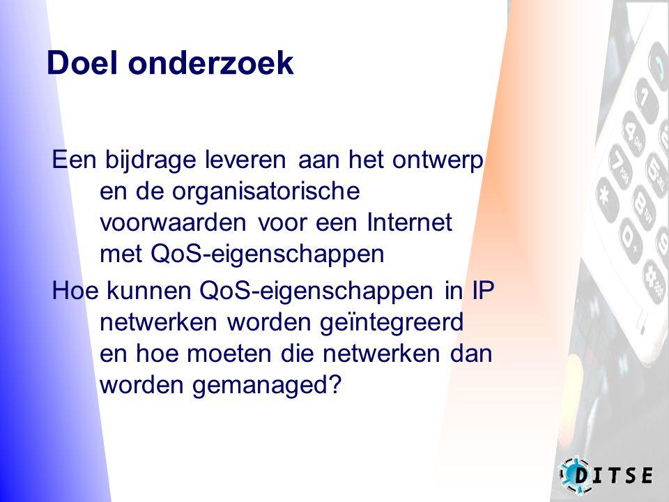 Doel onderzoek Een bijdrage leveren aan het ontwerp en de organisatorische voorwaarden voor een Internet met QoS-eigenschappen Hoe kunnen QoS-eigenschappen in IP netwerken worden geïntegreerd en hoe moeten die netwerken dan worden gemanaged