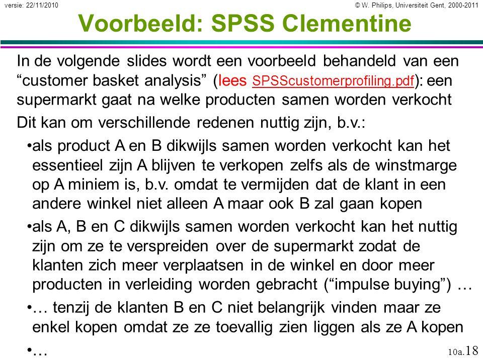 © W. Philips, Universiteit Gent, 2000-2011versie: 22/11/2010 10a. 18 Voorbeeld: SPSS Clementine In de volgende slides wordt een voorbeeld behandeld va