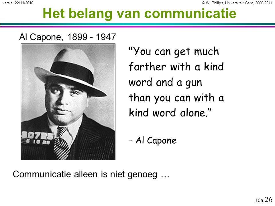 © W. Philips, Universiteit Gent, 2000-2011versie: 22/11/2010 10a. 26 Het belang van communicatie Communicatie alleen is niet genoeg …