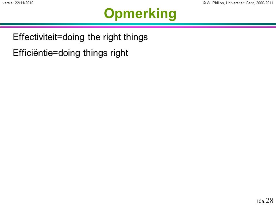 © W. Philips, Universiteit Gent, 2000-2011versie: 22/11/2010 10a. 28 Opmerking Effectiviteit=doing the right things Efficiëntie=doing things right