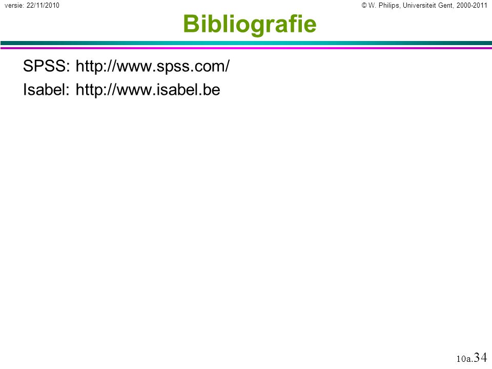 © W. Philips, Universiteit Gent, 2000-2011versie: 22/11/2010 10a. 34 Bibliografie SPSS: http://www.spss.com/ Isabel: http://www.isabel.be