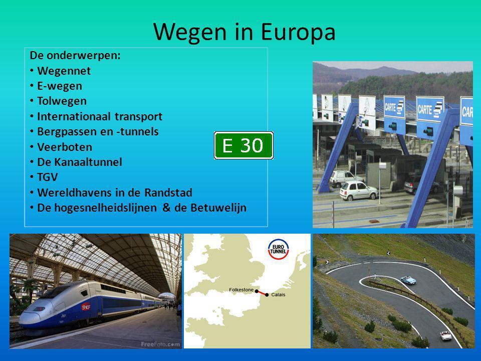 Wegen in Europa De onderwerpen: Wegennet E-wegen Tolwegen Internationaal transport Bergpassen en -tunnels Veerboten De Kanaaltunnel TGV Wereldhavens in de Randstad De hogesnelheidslijnen & de Betuwelijn