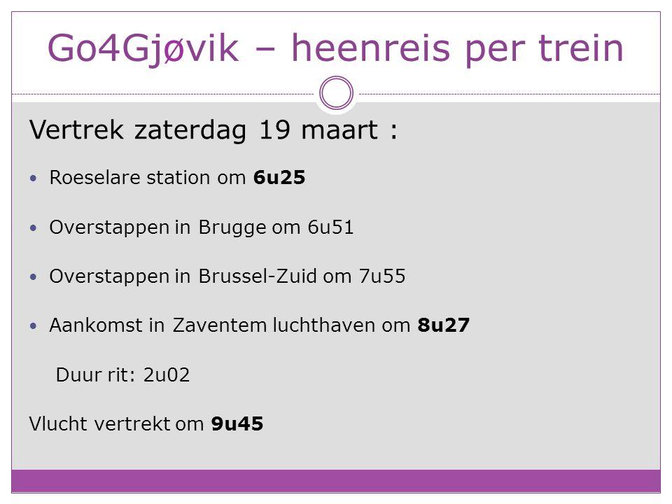 Go4Gjøvik – heenreis per trein Vertrek zaterdag 19 maart : Roeselare station om 6u25 Overstappen in Brugge om 6u51 Overstappen in Brussel-Zuid om 7u55 Aankomst in Zaventem luchthaven om 8u27 Duur rit: 2u02 Vlucht vertrekt om 9u45