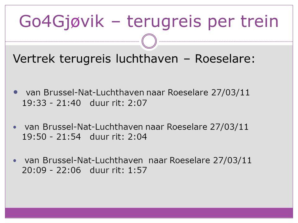 Go4Gjøvik – terugreis per trein Vertrek terugreis luchthaven – Roeselare: van Brussel-Nat-Luchthaven naar Roeselare 27/03/11 19:33 - 21:40 duur rit: 2:07 van Brussel-Nat-Luchthaven naar Roeselare 27/03/11 19:50 - 21:54 duur rit: 2:04 van Brussel-Nat-Luchthaven naar Roeselare 27/03/11 20:09 - 22:06 duur rit: 1:57