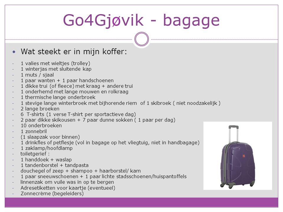 Go4Gjøvik - bagage Wat steekt er in mijn koffer: - 1 valies met wieltjes (trolley) - 1 winterjas met sluitende kap - 1 muts / sjaal - 1 paar wanten + 1 paar handschoenen - 1 dikke trui (of fleece) met kraag + andere trui - 1 onderhemd met lange mouwen en rolkraag - 1 thermische lange onderbroek - 1 stevige lange winterbroek met bijhorende riem of 1 skibroek ( niet noodzakelijk ) - 2 lange broeken - 6 T-shirts (1 verse T-shirt per sportactieve dag) - 2 paar dikke skikousen + 7 paar dunne sokken ( 1 paar per dag) - 10 onderbroeken - 1 zonnebril - (1 slaapzak voor binnen) - 1 drinkfles of petflesje (vol in bagage op het vliegtuig, niet in handbagage) - 1 zaklamp/hoofdlamp - toiletgerief : - 1 handdoek + waslap - 1 tandenborstel + tandpasta - douchegel of zeep + shampoo + haarborstel/ kam - 1 paar sneeuwschoenen + 1 paar lichte stadsschoenen/huispantoffels - linnenzak om vuile was in op te bergen - Adresetiketten voor kaartje (eventueel) - Zonnecrème (begeleiders)