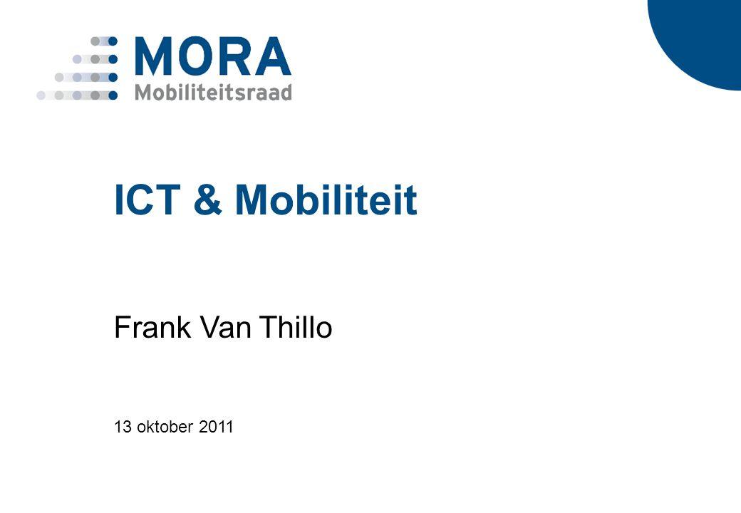 2 Mobiliteitsraad van Vlaanderen MORA Strategische adviesraad voor Beleidsdomein Mobiliteit en Openbare Werken Samenstelling: Voorzitter + 24 leden + 3 experten Werkgevers, vakbonden, mobiliteitsverenigingen, gemeenten, provincies, milieu- en natuurverenigingen, automobilistenfederaties, De Lijn, NMBS Frank Van ThilloICT & Mobiliteit 13 oktober 2011