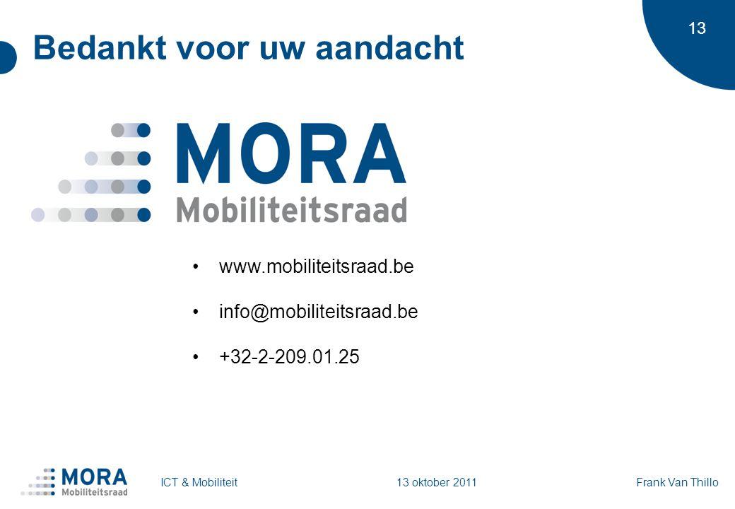 13 Bedankt voor uw aandacht www.mobiliteitsraad.be info@mobiliteitsraad.be +32-2-209.01.25 ICT & MobiliteitFrank Van Thillo 13 oktober 2011