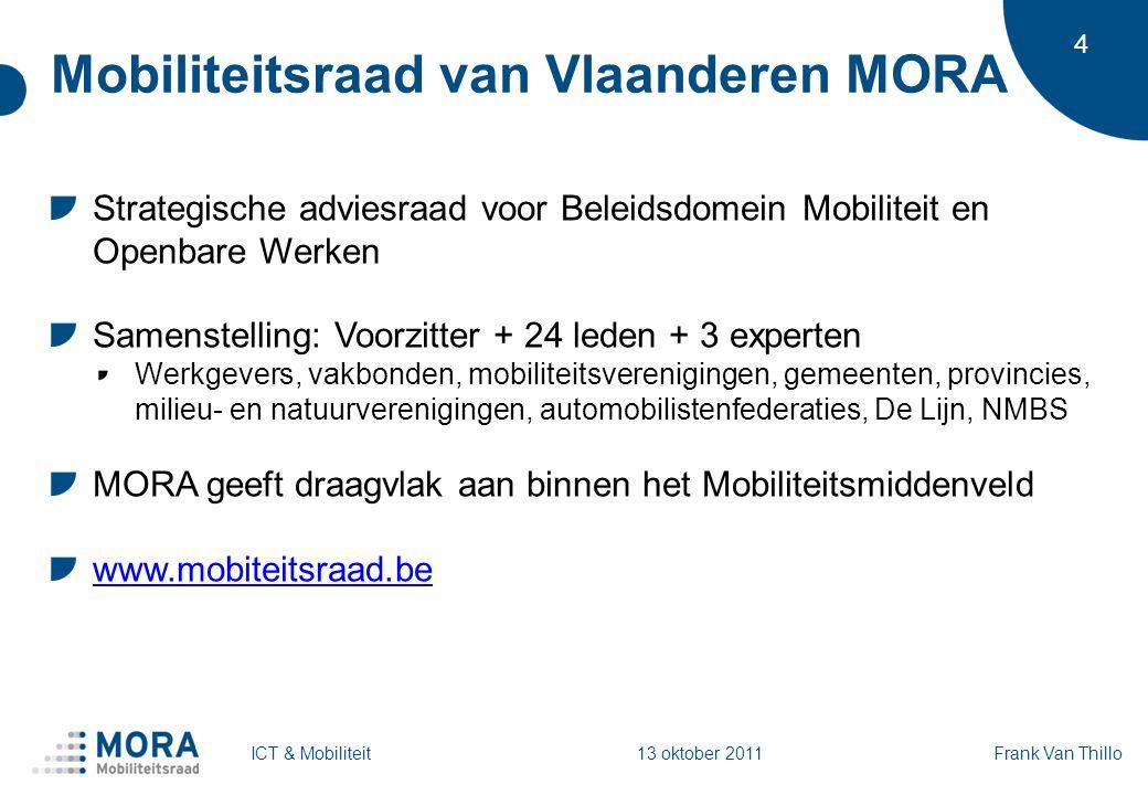 4 Mobiliteitsraad van Vlaanderen MORA Strategische adviesraad voor Beleidsdomein Mobiliteit en Openbare Werken Samenstelling: Voorzitter + 24 leden + 3 experten Werkgevers, vakbonden, mobiliteitsverenigingen, gemeenten, provincies, milieu- en natuurverenigingen, automobilistenfederaties, De Lijn, NMBS MORA geeft draagvlak aan binnen het Mobiliteitsmiddenveld www.mobiteitsraad.be Frank Van ThilloICT & Mobiliteit 13 oktober 2011