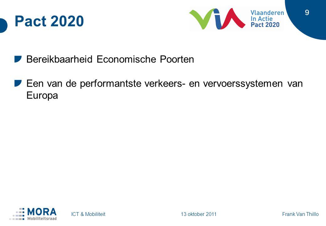 9 Pact 2020 Bereikbaarheid Economische Poorten Een van de performantste verkeers- en vervoerssystemen van Europa Frank Van ThilloICT & Mobiliteit 13 oktober 2011