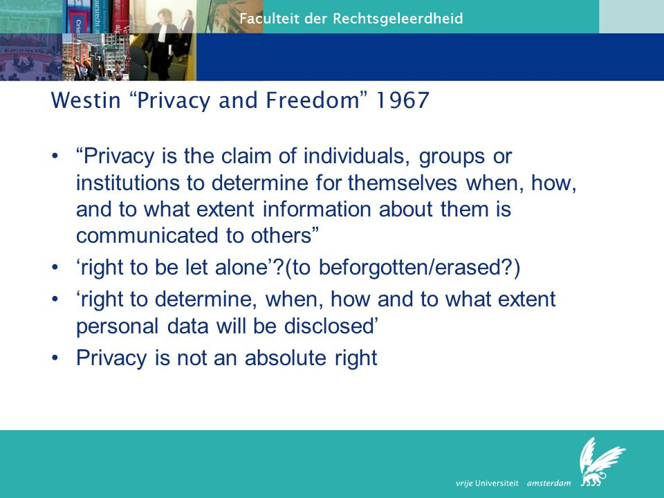 Faculteit der Rechtsgeleerdheid Westin Privacy and Freedom 1967 Privacy is the claim of individuals, groups or institutions to determine for themselves when, how, and to what extent information about them is communicated to others 'right to be let alone'?(to beforgotten/erased?) 'right to determine, when, how and to what extent personal data will be disclosed' Privacy is not an absolute right