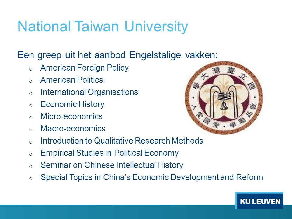 National Taiwan University Een greep uit het aanbod Engelstalige vakken: o American Foreign Policy o American Politics o International Organisations o Economic History o Micro-economics o Macro-economics o Introduction to Qualitative Research Methods o Empirical Studies in Political Economy o Seminar on Chinese Intellectual History o Special Topics in China's Economic Development and Reform