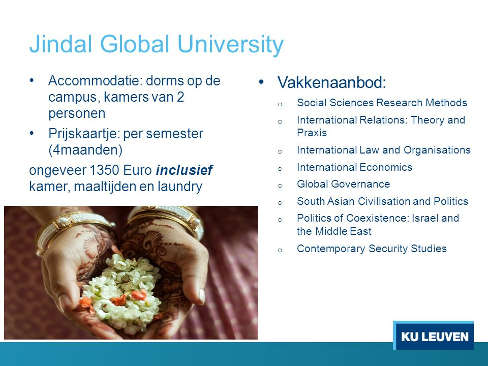 Jindal Global University Accommodatie: dorms op de campus, kamers van 2 personen Prijskaartje: per semester (4maanden) ongeveer 1350 Euro inclusief kamer, maaltijden en laundry Vakkenaanbod: o Social Sciences Research Methods o International Relations: Theory and Praxis o International Law and Organisations o International Economics o Global Governance o South Asian Civilisation and Politics o Politics of Coexistence: Israel and the Middle East o Contemporary Security Studies