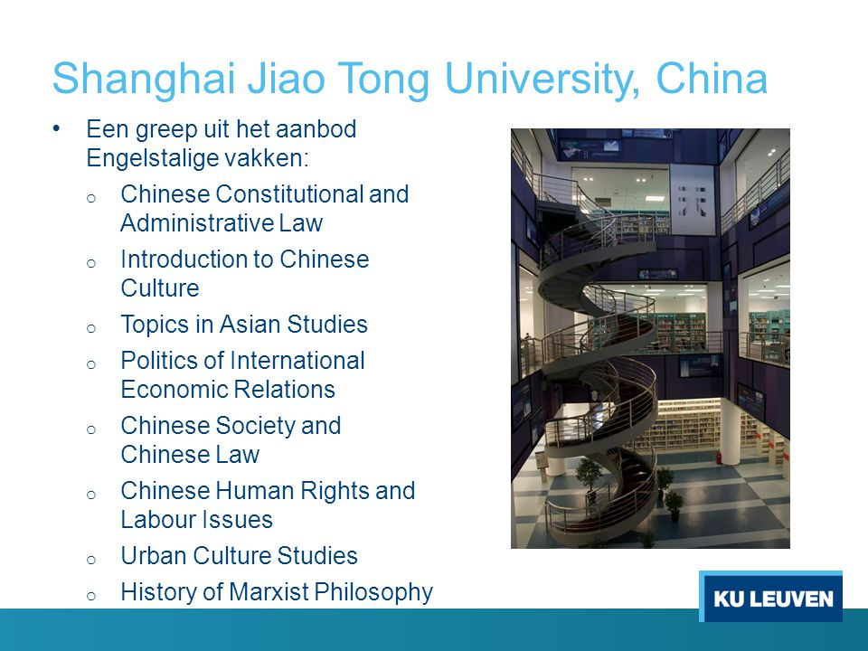 Shanghai Jiao Tong University, China Een greep uit het aanbod Engelstalige vakken: o Chinese Constitutional and Administrative Law o Introduction to Chinese Culture o Topics in Asian Studies o Politics of International Economic Relations o Chinese Society and Chinese Law o Chinese Human Rights and Labour Issues o Urban Culture Studies o History of Marxist Philosophy