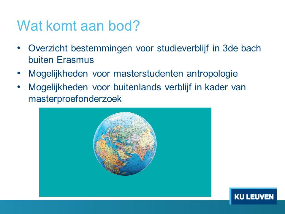 Wat komt aan bod? Overzicht bestemmingen voor studieverblijf in 3de bach buiten Erasmus Mogelijkheden voor masterstudenten antropologie Mogelijkheden