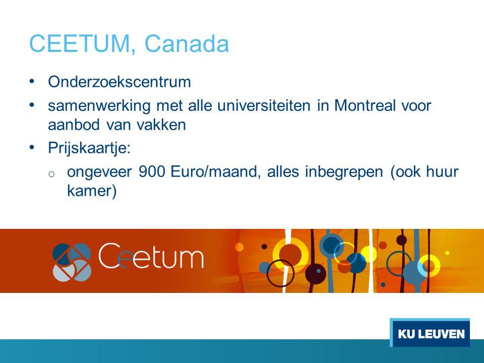 CEETUM, Canada Onderzoekscentrum samenwerking met alle universiteiten in Montreal voor aanbod van vakken Prijskaartje: o ongeveer 900 Euro/maand, alle