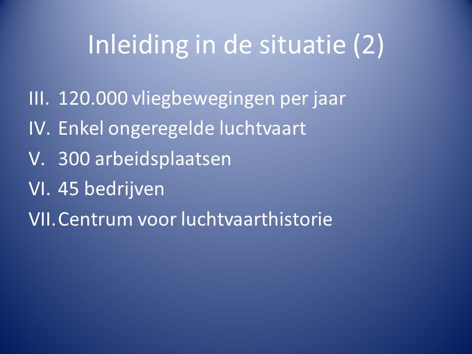 Inleiding in de situatie (2) III.120.000 vliegbewegingen per jaar IV.Enkel ongeregelde luchtvaart V.300 arbeidsplaatsen VI.45 bedrijven VII.Centrum vo