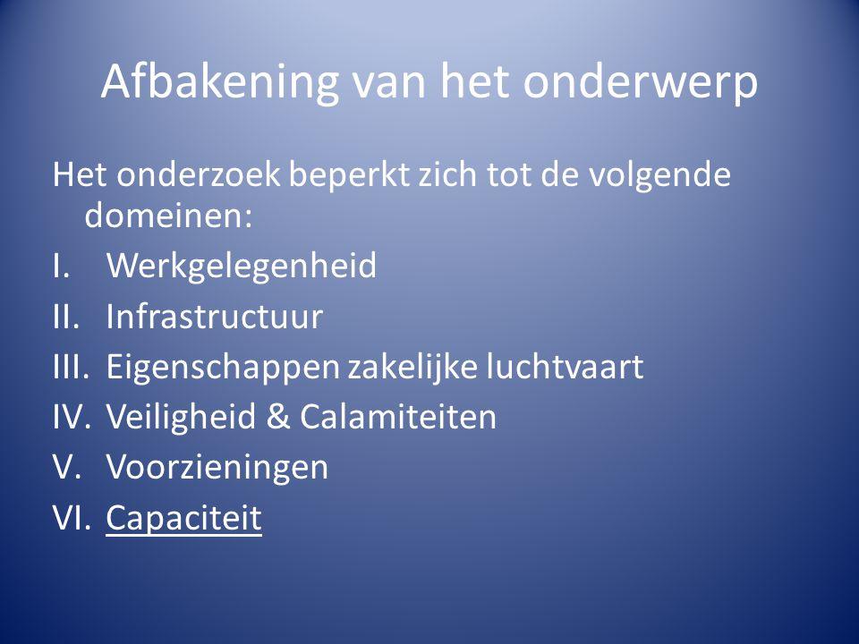 Afbakening van het onderwerp Het onderzoek beperkt zich tot de volgende domeinen: I.Werkgelegenheid II.Infrastructuur III.Eigenschappen zakelijke luchtvaart IV.Veiligheid & Calamiteiten V.Voorzieningen VI.Capaciteit