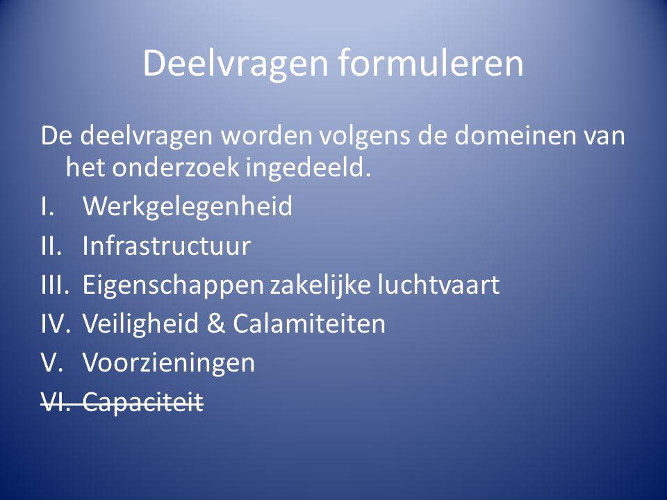 Deelvragen formuleren De deelvragen worden volgens de domeinen van het onderzoek ingedeeld. I.Werkgelegenheid II.Infrastructuur III.Eigenschappen zake