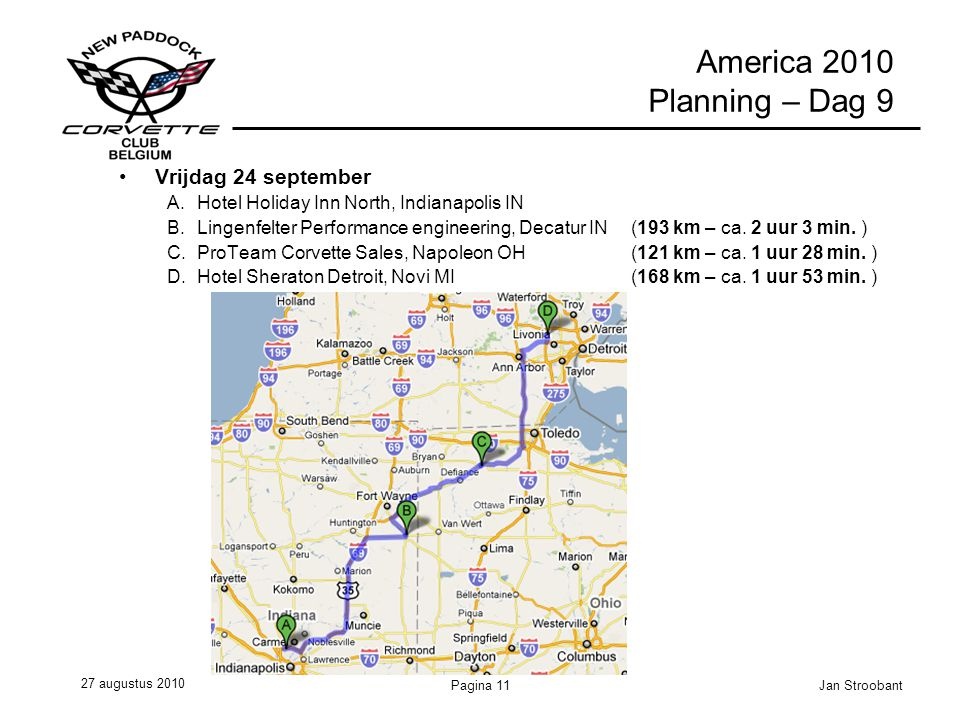 27 augustus 2010 Jan StroobantPagina 11 America 2010 Planning – Dag 9 Vrijdag 24 september A.Hotel Holiday Inn North, Indianapolis IN B.Lingenfelter Performance engineering, Decatur IN (193 km – ca.