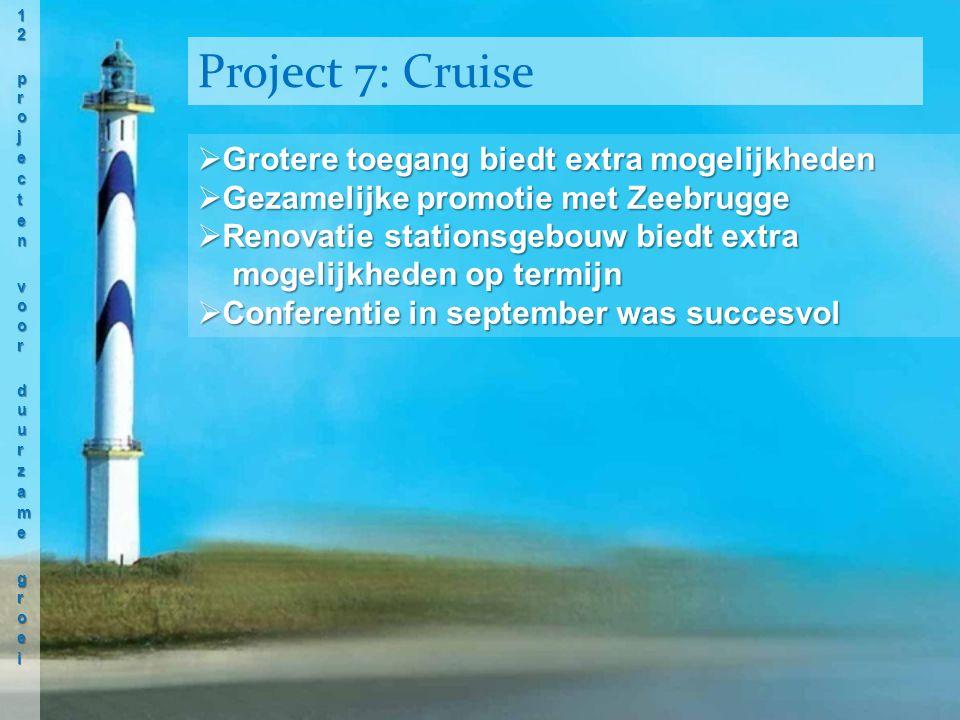  Grotere toegang biedt extra mogelijkheden  Gezamelijke promotie met Zeebrugge  Renovatie stationsgebouw biedt extra mogelijkheden op termijn mogelijkheden op termijn  Conferentie in september was succesvol Project 7: Cruise