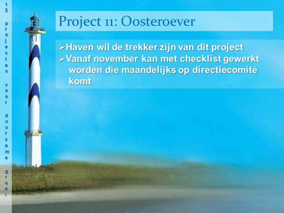  Haven wil de trekker zijn van dit project  Vanaf november kan met checklist gewerkt worden die maandelijks op directiecomité worden die maandelijks op directiecomité komt komt Project 11: Oosteroever
